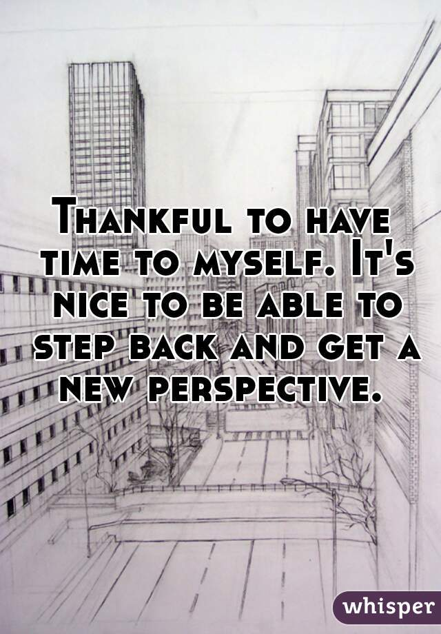 Thankful to have time to myself. It's nice to be able to step back and get a new perspective.