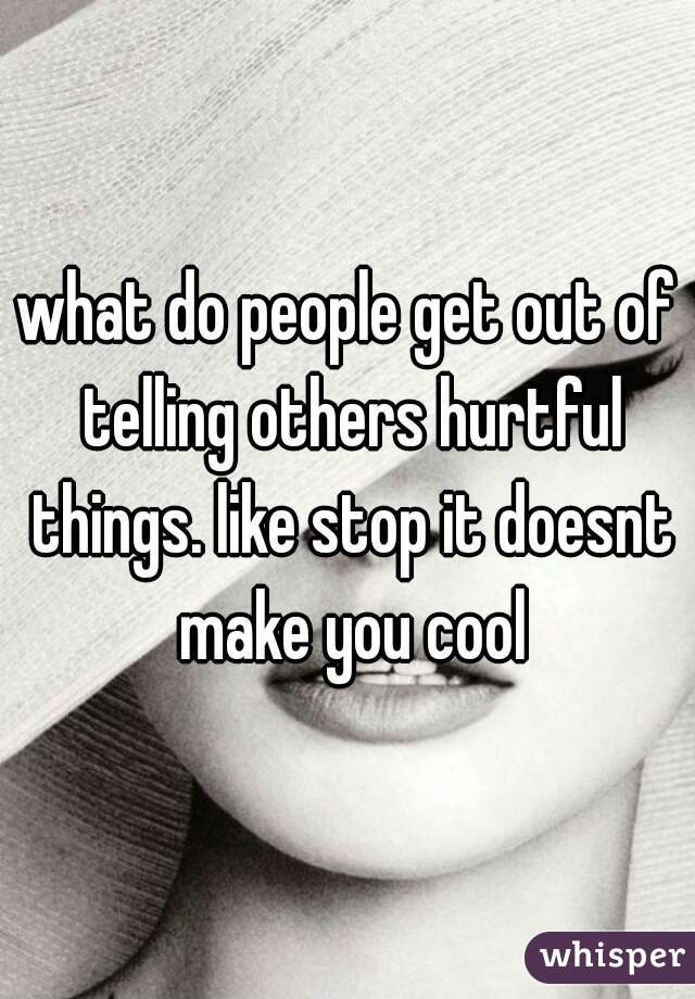 what do people get out of telling others hurtful things. like stop it doesnt make you cool