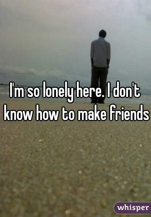 I'm so lonely here. I don't know how to make friends.