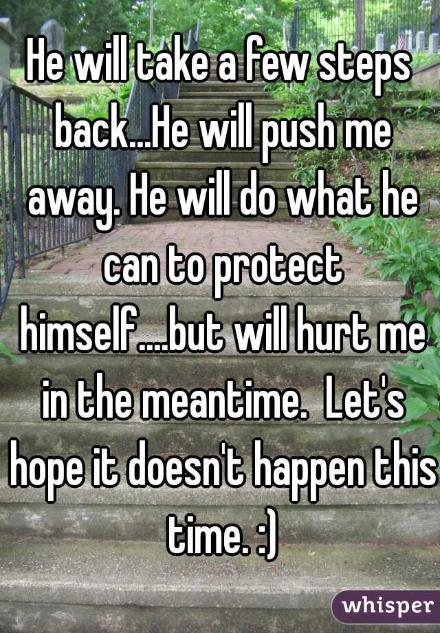 He will take a few steps back...He will push me away. He will do what he can to protect himself....but will hurt me in the meantime.  Let's hope it doesn't happen this time. :)
