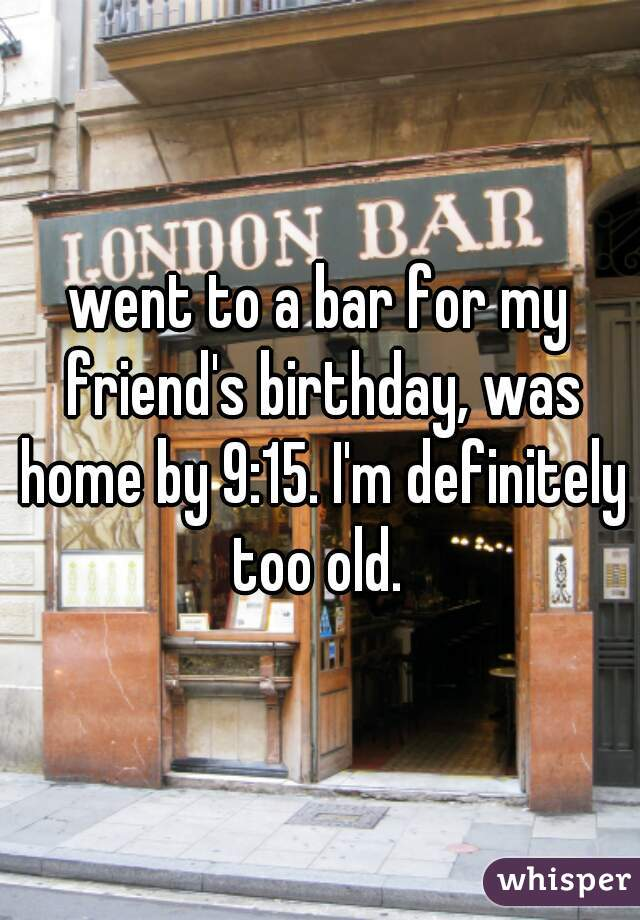went to a bar for my friend's birthday, was home by 9:15. I'm definitely too old.