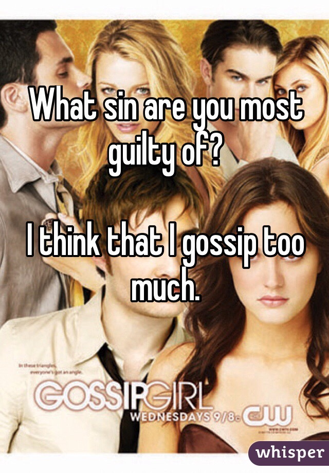 What sin are you most guilty of?  I think that I gossip too much.