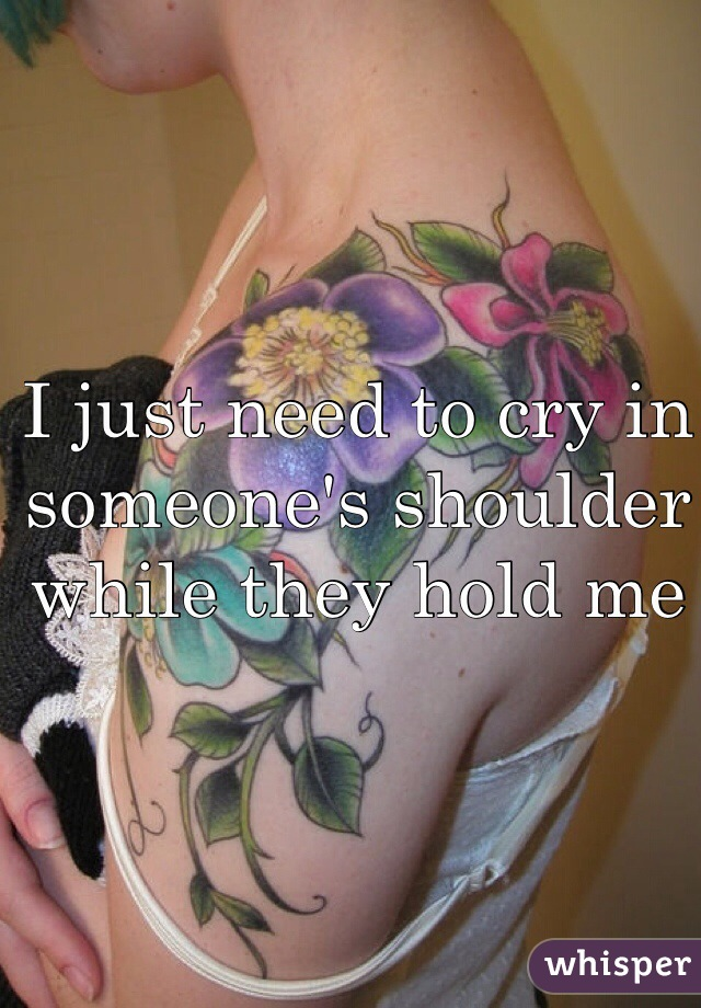 I just need to cry in someone's shoulder while they hold me
