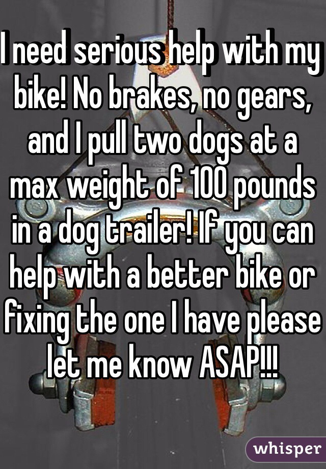 I need serious help with my bike! No brakes, no gears, and I pull two dogs at a max weight of 100 pounds in a dog trailer! If you can help with a better bike or fixing the one I have please let me know ASAP!!!