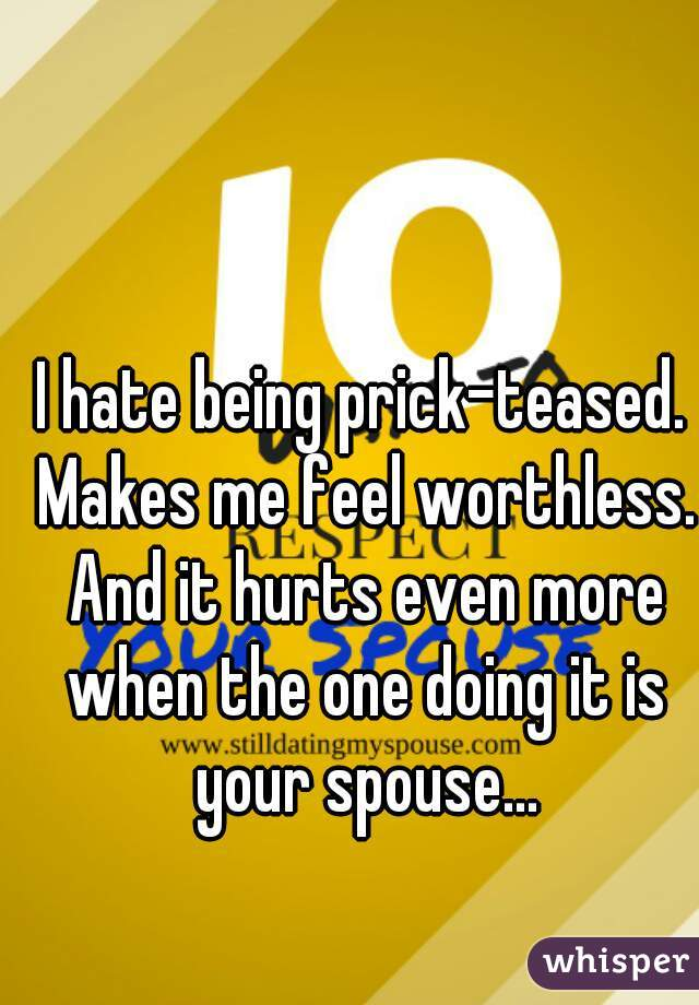 I hate being prick-teased. Makes me feel worthless. And it hurts even more when the one doing it is your spouse...