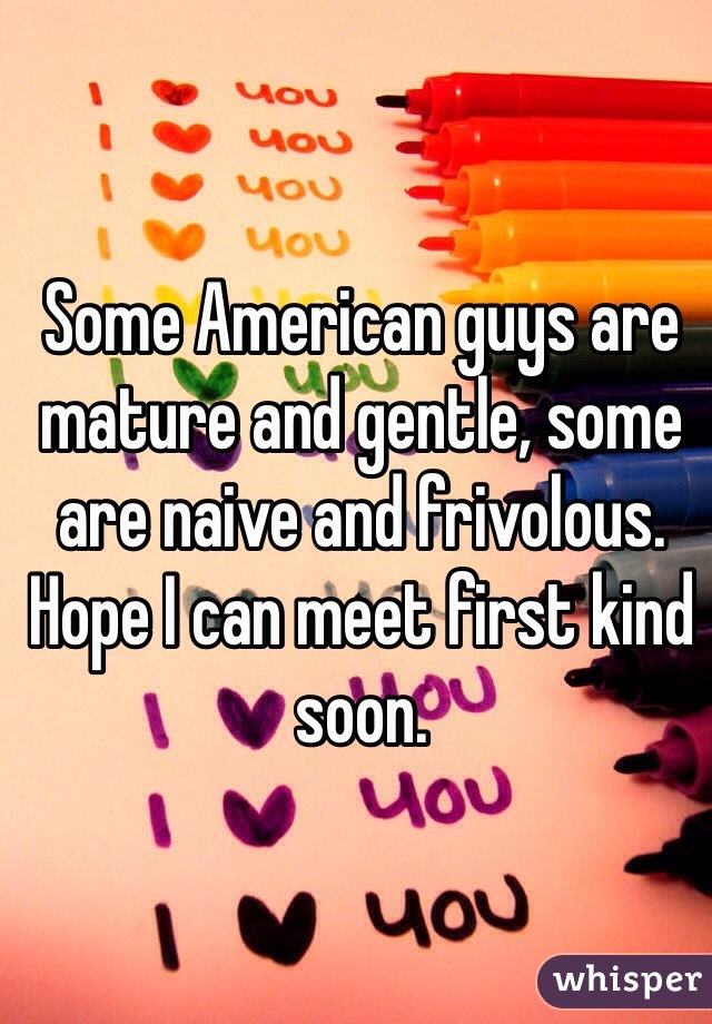 Some American guys are mature and gentle, some are naive and frivolous. Hope I can meet first kind soon.