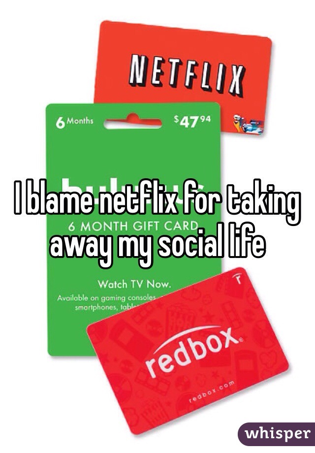 I blame netflix for taking away my social life