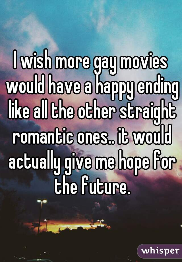 I wish more gay movies would have a happy ending like all the other straight romantic ones.. it would actually give me hope for the future.