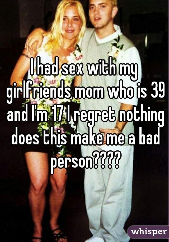 I had sex with my girlfriends mom who is 39 and I'm 17 I regret nothing does this make me a bad person????