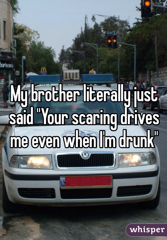 """My brother literally just said """"Your scaring drives me even when I'm drunk"""""""