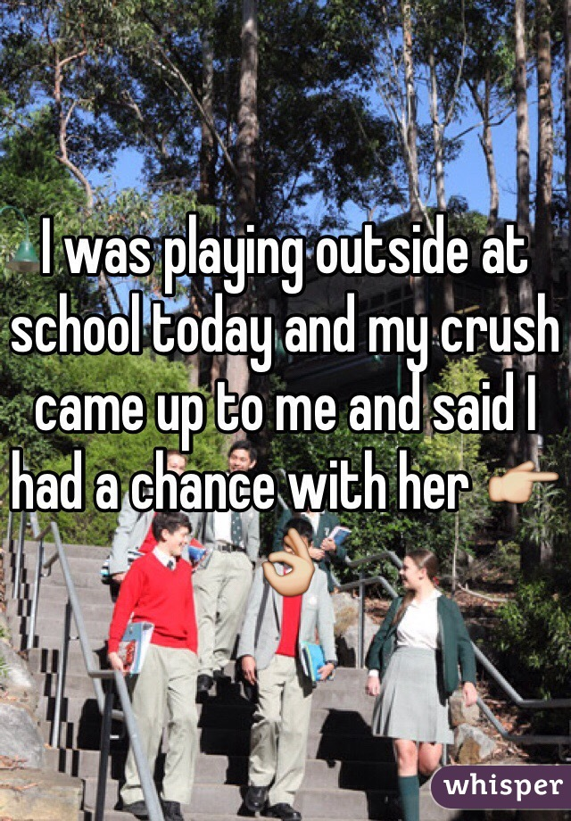 I was playing outside at school today and my crush came up to me and said I had a chance with her 👉👌
