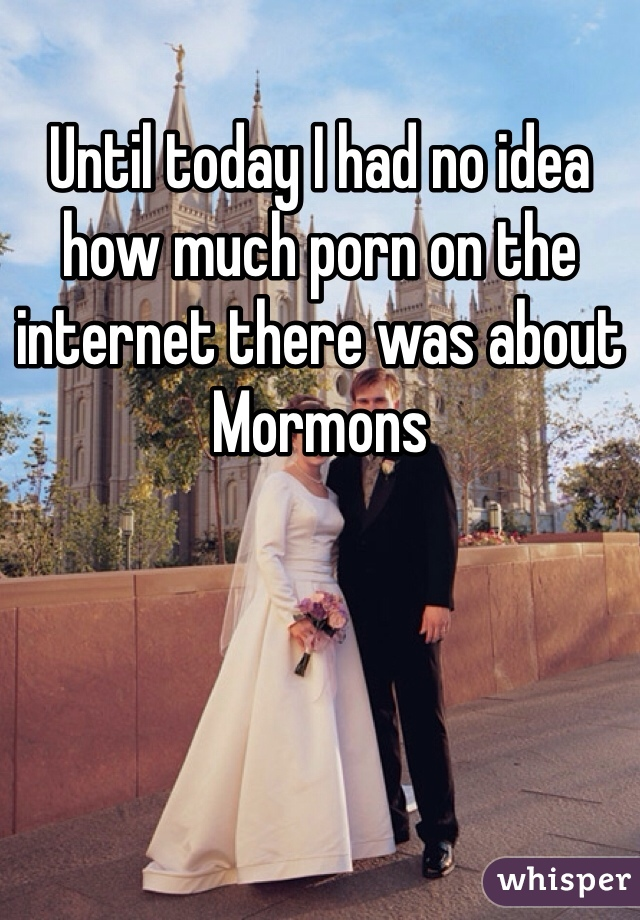 Until today I had no idea how much porn on the internet there was about Mormons