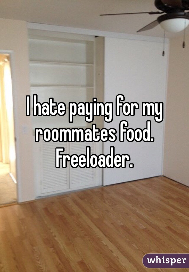I hate paying for my roommates food. Freeloader.