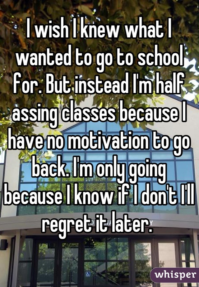 I wish I knew what I wanted to go to school for. But instead I'm half assing classes because I have no motivation to go back. I'm only going because I know if I don't I'll regret it later.