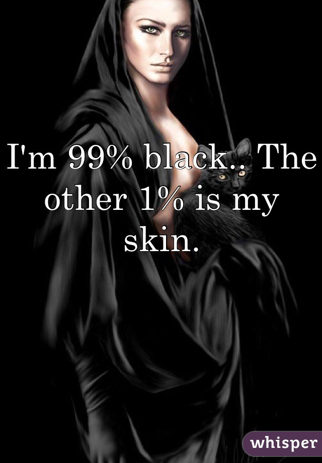 I'm 99% black.. The other 1% is my skin.