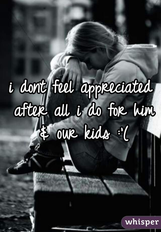 i dont feel appreciated after all i do for him & our kids :'(