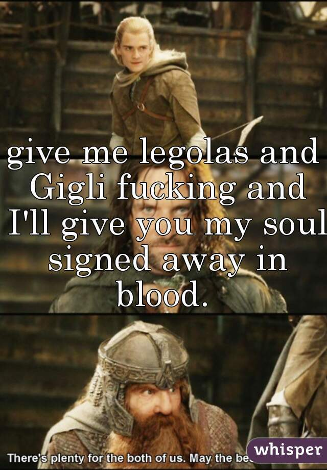 give me legolas and Gigli fucking and I'll give you my soul signed away in blood.