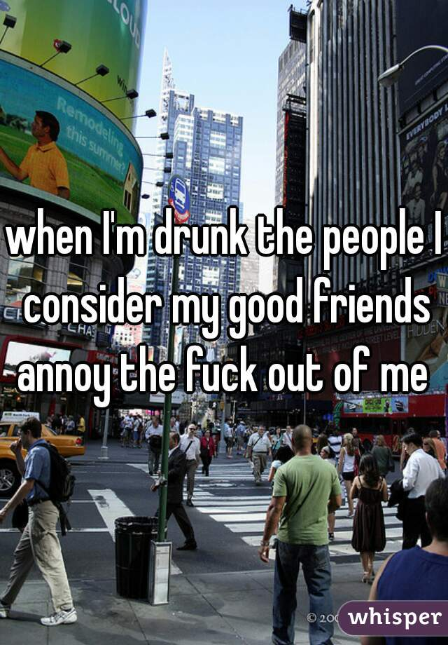 when I'm drunk the people I consider my good friends annoy the fuck out of me