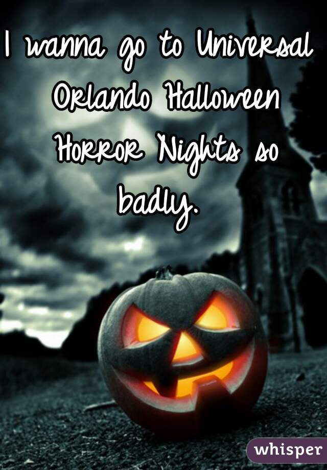 I wanna go to Universal Orlando Halloween Horror Nights so badly.