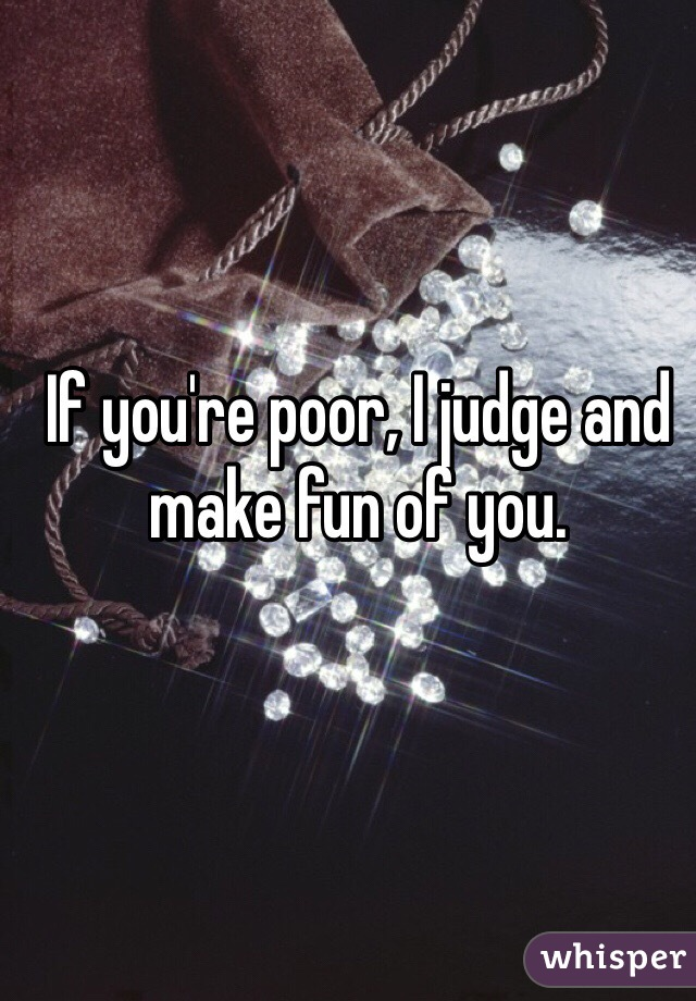 If you're poor, I judge and make fun of you.