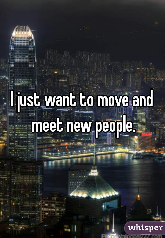 I just want to move and meet new people.