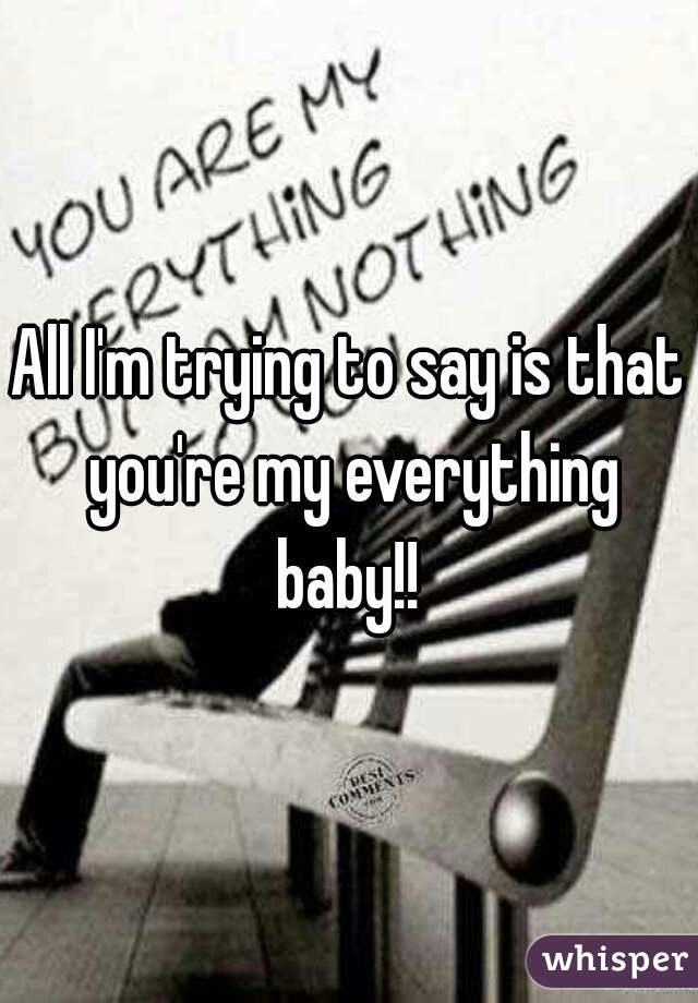 All I'm trying to say is that you're my everything baby!!