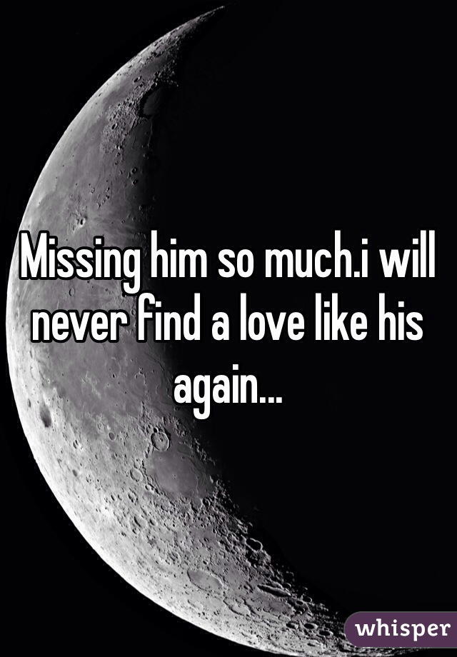 Missing him so much.i will never find a love like his again...