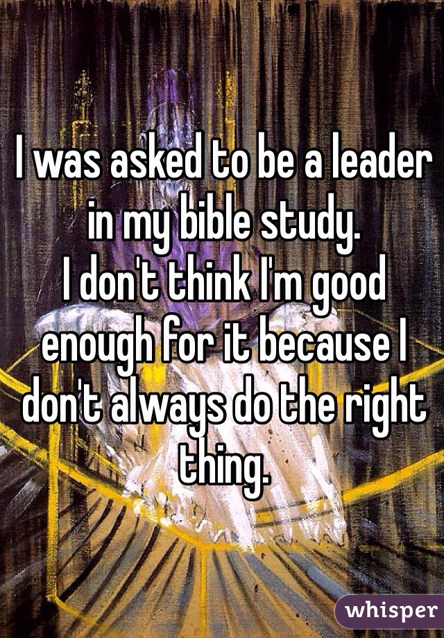 I was asked to be a leader in my bible study.  I don't think I'm good enough for it because I don't always do the right thing.