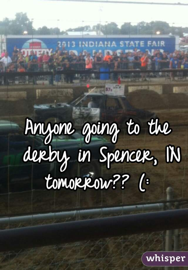 Anyone going to the derby in Spencer, IN tomorrow?? (: