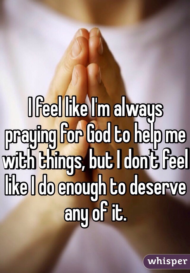 I feel like I'm always praying for God to help me with things, but I don't feel like I do enough to deserve any of it.