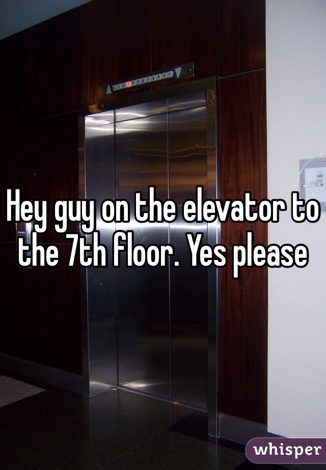 Hey guy on the elevator to the 7th floor. Yes please