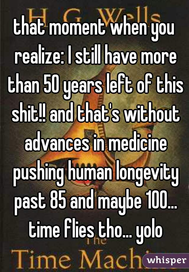 that moment when you realize: I still have more than 50 years left of this shit!! and that's without advances in medicine pushing human longevity past 85 and maybe 100... time flies tho... yolo