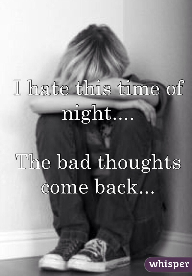 I hate this time of night....  The bad thoughts come back...