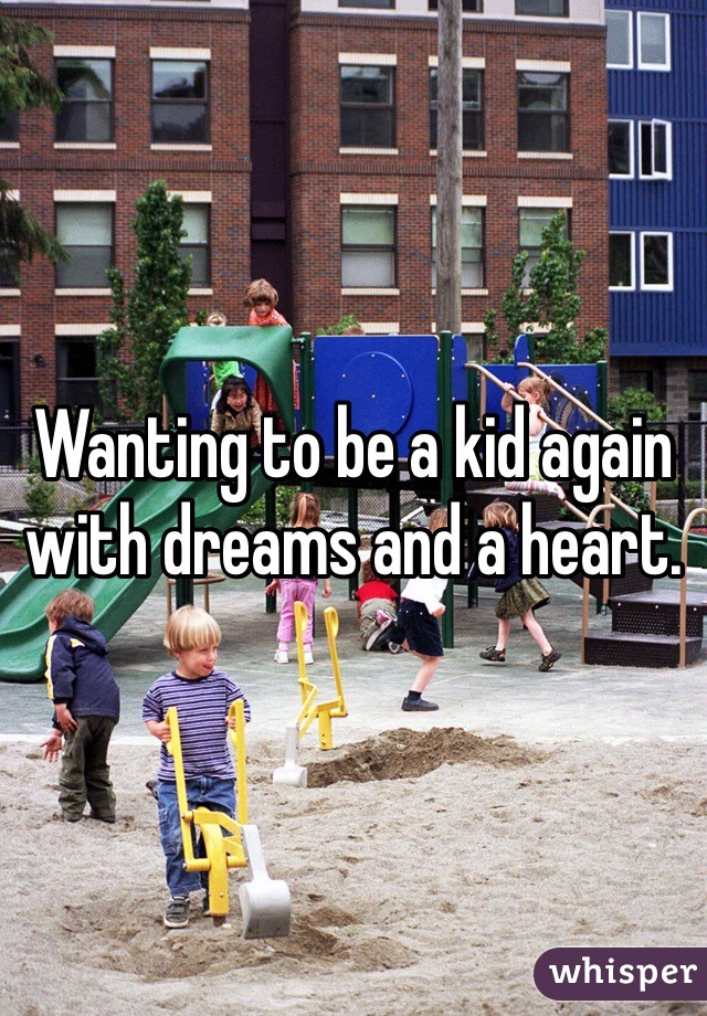 Wanting to be a kid again with dreams and a heart.