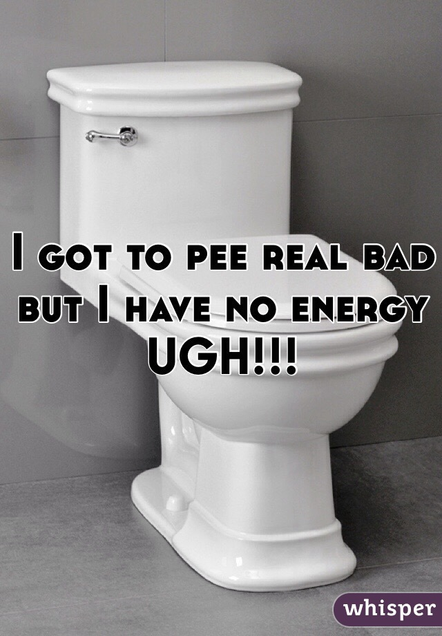 I got to pee real bad  but I have no energy UGH!!!
