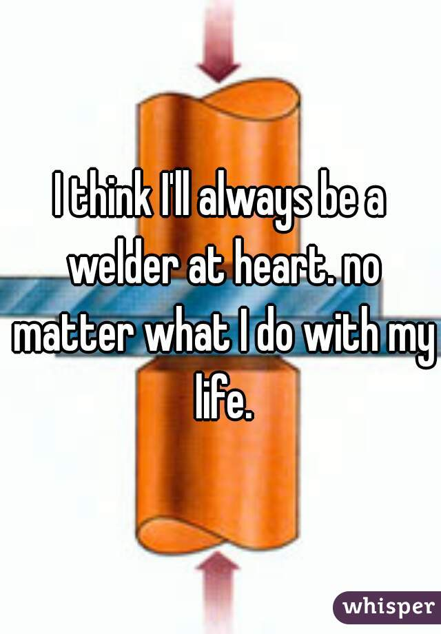 I think I'll always be a welder at heart. no matter what I do with my life.