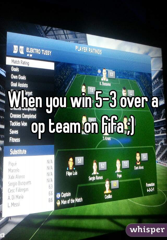 When you win 5-3 over a op team on fifa ;)
