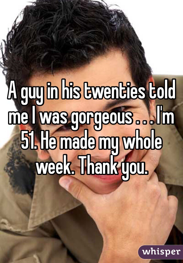 A guy in his twenties told me I was gorgeous . . . I'm 51. He made my whole week. Thank you.