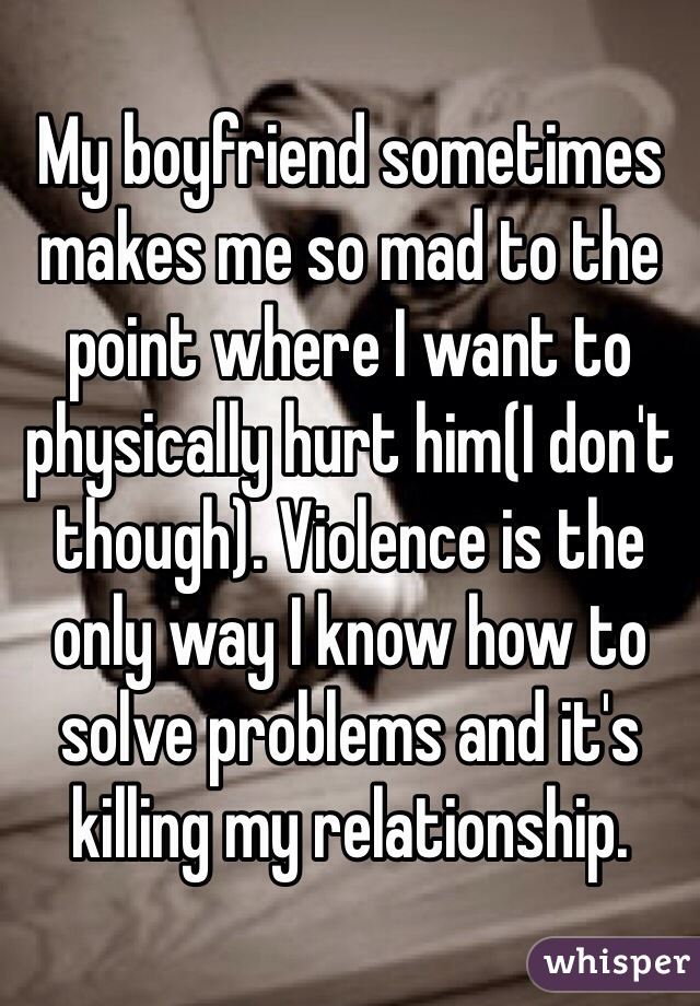 My boyfriend sometimes makes me so mad to the point where I want to physically hurt him(I don't though). Violence is the only way I know how to solve problems and it's killing my relationship.