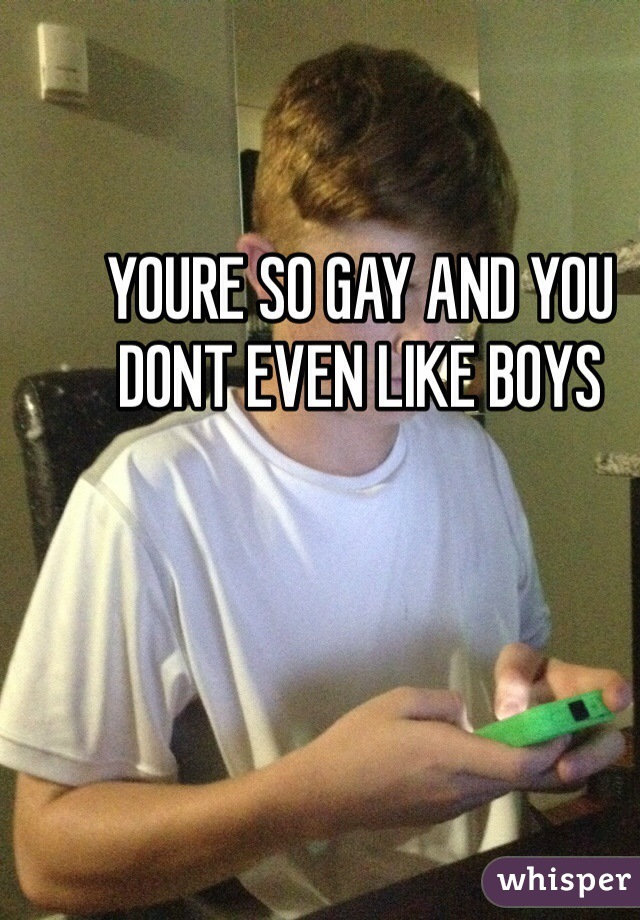 YOURE SO GAY AND YOU DONT EVEN LIKE BOYS