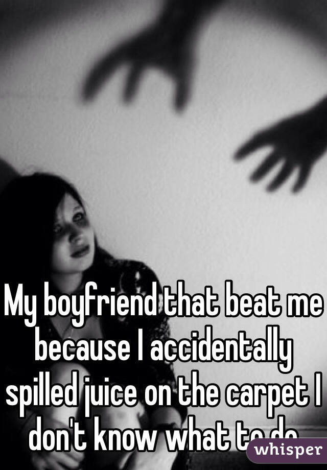 My boyfriend that beat me because I accidentally spilled juice on the carpet I don't know what to do