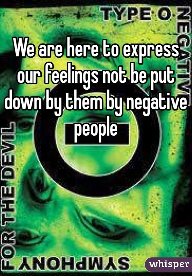 We are here to express our feelings not be put down by them by negative people