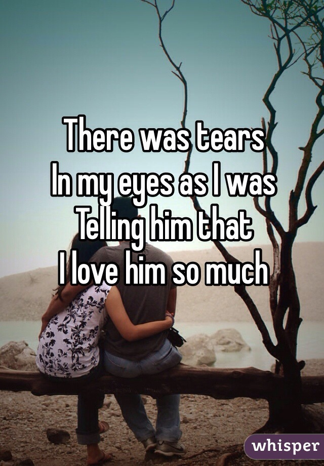 There was tears In my eyes as I was Telling him that I love him so much