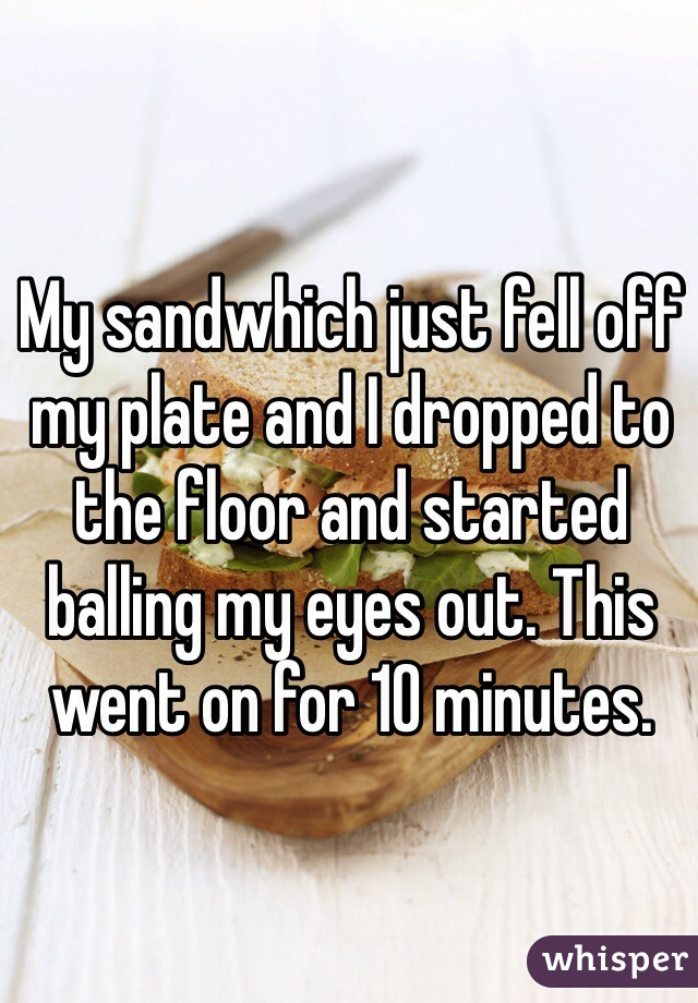 My sandwhich just fell off my plate and I dropped to the floor and started balling my eyes out. This went on for 10 minutes.