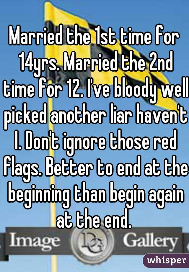 Married the 1st time for 14yrs. Married the 2nd time for 12. I've bloody well picked another liar haven't I. Don't ignore those red flags. Better to end at the beginning than begin again at the end.