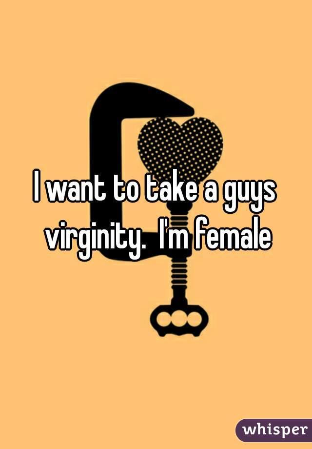 I want to take a guys virginity.  I'm female