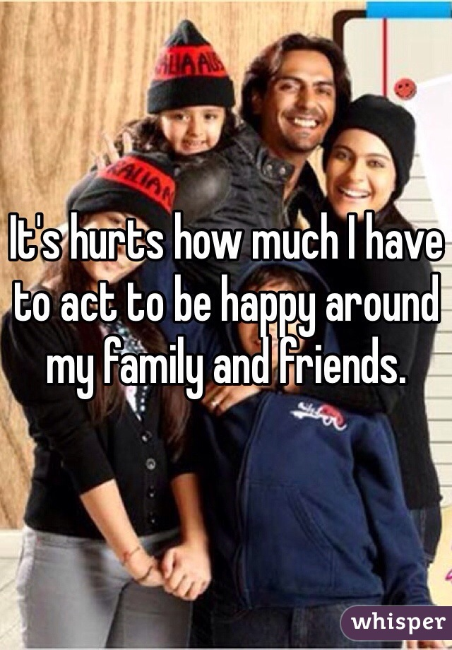 It's hurts how much I have to act to be happy around my family and friends.