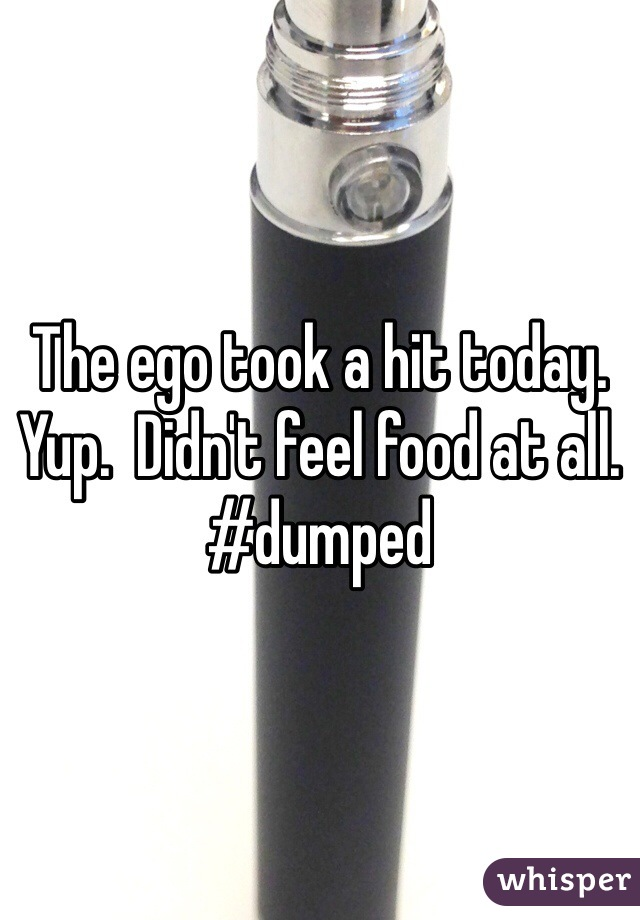 The ego took a hit today.   Yup.  Didn't feel food at all.  #dumped