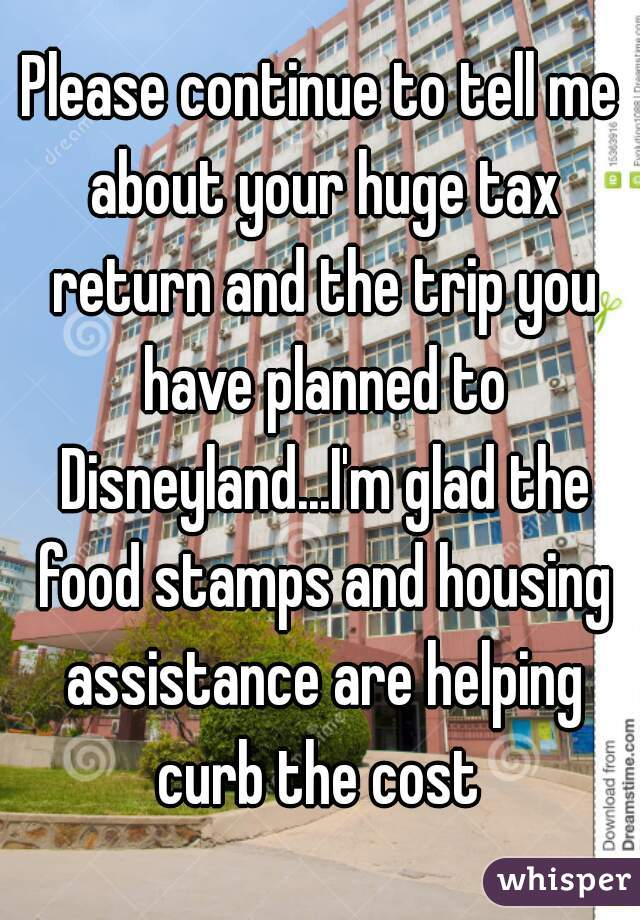 Please continue to tell me about your huge tax return and the trip you have planned to Disneyland...I'm glad the food stamps and housing assistance are helping curb the cost