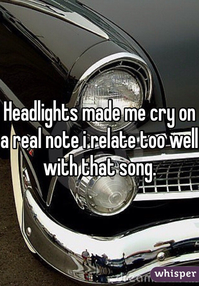 Headlights made me cry on a real note i relate too well with that song.